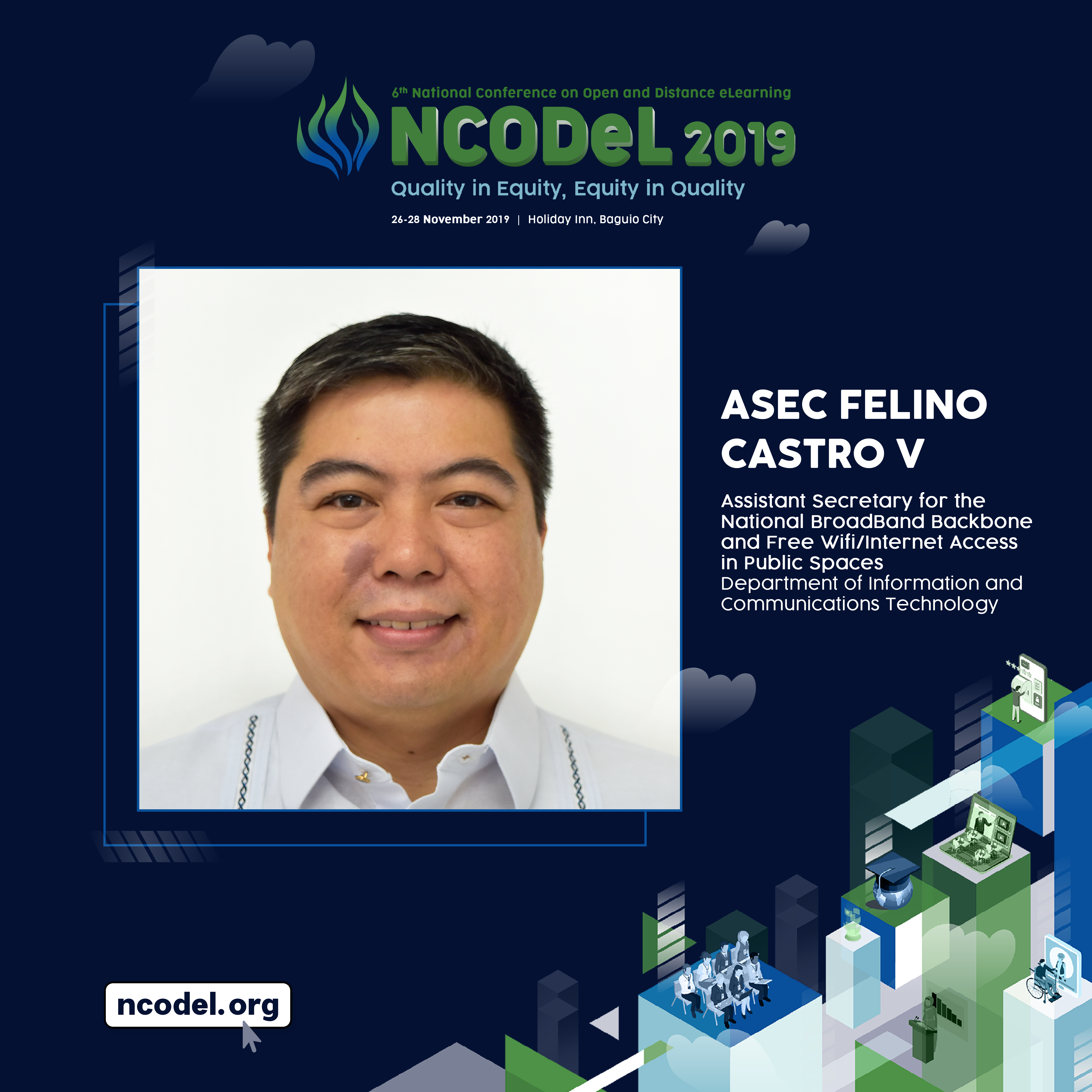 Felino Castro V, Assistant Secretary for the National Broadband Backbone and Free Wifi/Internet Access in Public Spaces of the Department of Information and Communications Technology (DICT) will serve as a Plenary Speaker for the 6th National Conference on Open and Distance eLearning (NCODeL 2019).
